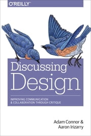 Discussing Design - Improving Communication and Collaboration through Critique ebook by Adam  Connor,Aaron Irizarry