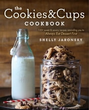 The Cookies & Cups Cookbook - 125+ sweet & savory recipes reminding you to Always Eat Dessert First ebook by Shelly Jaronsky