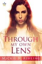Through My Own Lens ebook by Mickie B. Ashling