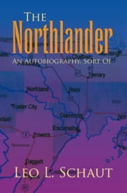 The Northlander - An Autobiography, Sort Of ebook by Leo L. Schaut