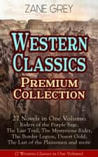 Western Classics Premium Collection - 27 Novels in One Volume - Riders of the Purple Sage, The Last Trail, The Mysterious Rider, The Border Legion, Desert Gold, The Last of the Plainsmen and more ebook by Zane Grey