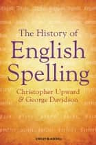 The History of English Spelling ebook by Christopher Upward, George Davidson