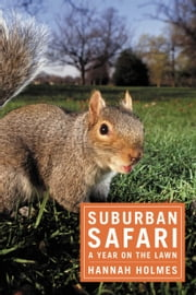 Suburban Safari - A Year on the Lawn ebook by Hannah Holmes