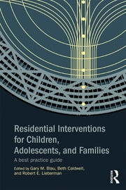 Residential Interventions for Children, Adolescents, and Families - A Best Practice Guide ebook by Gary M. Blau,Beth Caldwell,Robert E. Lieberman