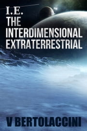 I.E. the Interdimensional Extraterrestrial ebook by V Bertolaccini