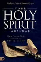 Your Holy Spirit Arsenal - Waging Victorious Warfare Through the Gifts of the Spirit ebook by Wade Urban, Connie Hunter-Urban, Kara'lynne Brubaker