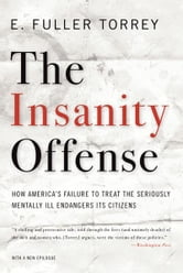 The Insanity Offense: How America's Failure to Treat the Seriously Mentally Ill Endangers Its Citizens ebook by E. Fuller Torrey