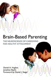 Brain-Based Parenting: The Neuroscience of Caregiving for Healthy Attachment (Norton Series on Interpersonal Neurobiology) ebook by Daniel A. Hughes,Jonathan Baylin