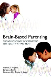 Brain-Based Parenting: The Neuroscience of Caregiving for Healthy Attachment (Norton Series on Interpersonal Neurobiology) ebook by Daniel A. Hughes,Jonathan Baylin,Daniel J. Siegel