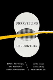 Unravelling Encounters - Ethics, Knowledge, and Resistance under Neoliberalism ebook by Caitlin Janzen, Donna Jeffery, Kristin Smith