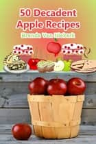 50 Decadent Apple Recipes ebook by Brenda Van Niekerk