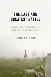 The Last and Greatest Battle: Finding the Will, Commitment, and Strategy to End Military Suicides ebook by John Bateson
