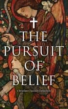 The Pursuit of Belief - Christian Classics Collection - 50+ Works on Theology, Philosophy, Spirituality and History of Christian Religion ebook by St. Thomas Aquinas, St. Teresa of Ávila, Thomas à Kempis,...