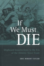 If We Must Die - Shipboard Insurrections in the Era of the Atlantic Slave Trade ebook by Eric Robert Taylor