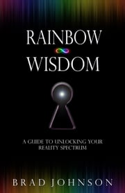 Rainbow Wisdom - A Guide to Unlocking Your Reality Spectrum ebook by Brad Johnson