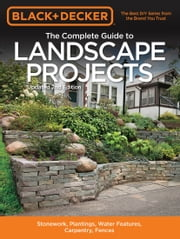 Black & Decker The Complete Guide to Landscape Projects, 2nd Edition - Stonework, Plantings, Water Features, Carpentry, Fences ebook by Editors of Cool Springs Press