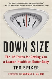Down Size - 12 Truths for Turning Pants-Splitting Frustration into Pants-Fitting Success ebook by Ted Spiker,Mehmet C. Oz, M.D.