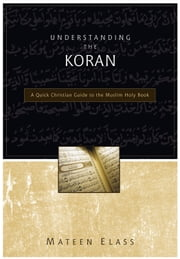Understanding the Koran: A Quick Christian Guide to the Muslim Holy Book - A Quick Christian Guide to the Muslim Holy Book ebook by Mateen Elass