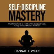 Self-Discipline Mastery: The Ultimate Guide to Find Your Why, Set Good Habits, Manage Stress and Achieve Your Goals audiobook by Hannah F. Wiley