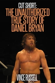 Cut Short: The Unauthorized True Story of Daniel Bryan ebook by Vince Russell