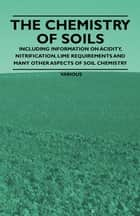 The Chemistry of Soils - Including Information on Acidity, Nitrification, Lime Requirements and Many Other Aspects of Soil Chemistry ebook by Various Authors