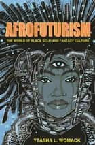 Afrofuturism - The World of Black Sci-Fi and Fantasy Culture ebook by Ytasha L. Womack