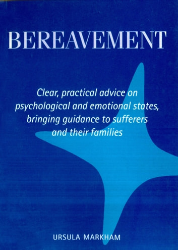 Bereavement - Clear, practical advice on psychological and emotional states, bringing guidance to sufferers and their families ebook by Ursula Markham