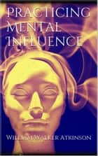 Practicing mental influence eBook by William Walker Atkinson