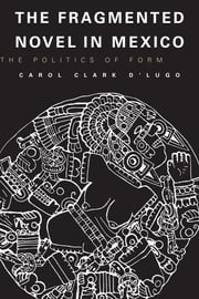 The Fragmented Novel in Mexico - The Politics of Form ebook by Carol Clark D'Lugo