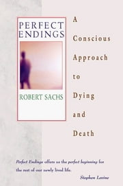 Perfect Endings - A Conscious Approach to Dying and Death ebook by Robert Sachs