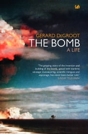 The Bomb - A Life ebook by Gerard DeGroot