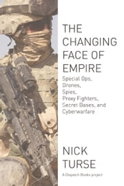 The Changing Face of Empire - Special Ops, Drones, Spies, Proxy Fighters, Secret Bases, and Cyberwarfare ebook by Nick  Turse