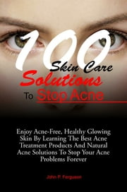 100 Skin Care Solutions To Stop Acne ebook by John P. Ferguson