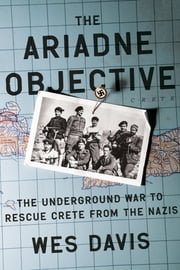 The Ariadne Objective - The Underground War to Rescue Crete from the Nazis ebook by Wes Davis