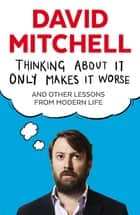 Thinking About It Only Makes It Worse - And Other Lessons from Modern Life ebook by David Mitchell