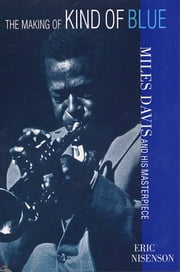 The Making of Kind of Blue - Miles Davis and His Masterpiece eBook by Eric Nisenson