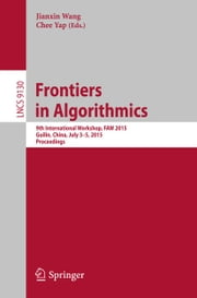 Frontiers in Algorithmics - 9th International Workshop, FAW 2015, Guilin, China, July 3-5, 2015, Proceedings ebook by Jianxin Wang,Chee Yap