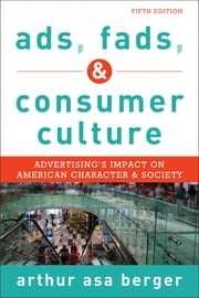 Ads, Fads, and Consumer Culture - Advertising's Impact on American Character and Society ebook by Arthur Asa Berger, San Francisco State University