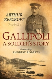 Gallipoli - A Soldier's Story ebook by Arthur Beecroft,Andrew Roberts