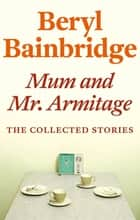 Mum and Mr Armitage - The Collected Stories of Beryl Bainbridge ebook by Beryl Bainbridge