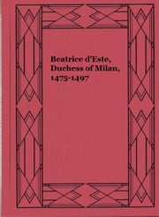 Beatrice d'Este, Duchess of Milan, 1475-1497 ebook by Julia  Cartwright