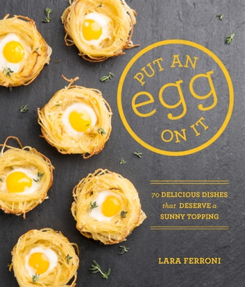 Put an Egg on It - 70 Delicious Dishes That Deserve a Sunny Topping 電子書 by Lara Ferroni