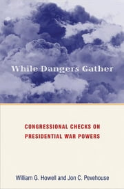While Dangers Gather - Congressional Checks on Presidential War Powers ebook by William G. Howell,Jon C. Pevehouse