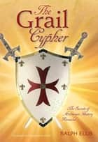 The Grail Cypher - The secrets of Arthurian history revealed ebook by ralph ellis