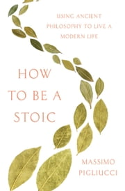 How to Be a Stoic - Using Ancient Philosophy to Live a Modern Life ebook by Massimo Pigliucci