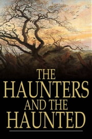 The Haunters and the Haunted - Ghost Stories and Tales of the Supernatural ebook by Various,Ernest Rhys