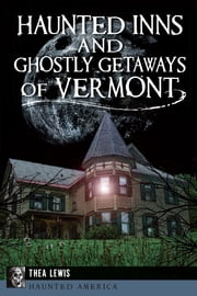 Haunted Inns and Ghostly Getaways of Vermont ebook by Thea Lewis