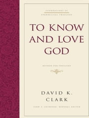 To Know and Love God - Method for Theology ebook by David K. Clark,John S. Feinberg