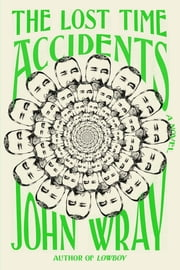 The Lost Time Accidents - A Novel ebook by John Wray