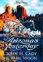 Arizona's Yesterday - [Illustrated] ebook by John H. Cady,Basil Woon,Murat Ukray